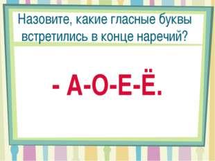 Назовите, какие гласные буквы встретились в конце наречий? - А-О-Е-Ё.