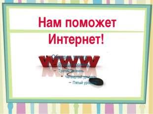 Нам поможет Интернет!