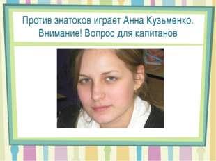 Против знатоков играет Анна Кузьменко. Внимание! Вопрос для капитанов