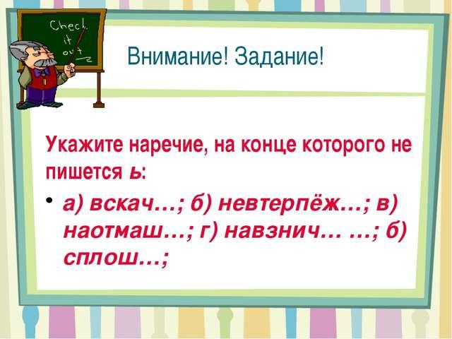 Внимание! Задание! Укажите наречие, на конце которого не пишется ь: а) вскач…...