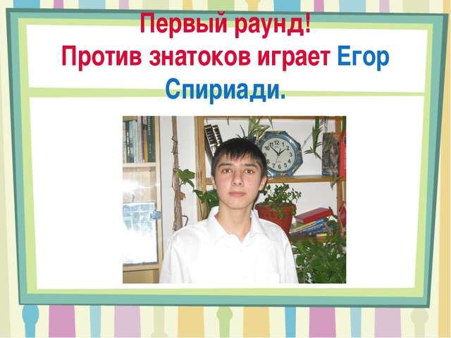 Первый раунд! Против знатоков играет Егор Спириади.