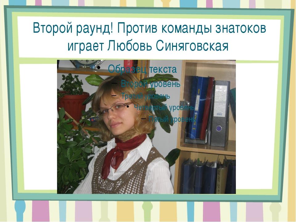 Второй раунд! Против команды знатоков играет Любовь Синяговская