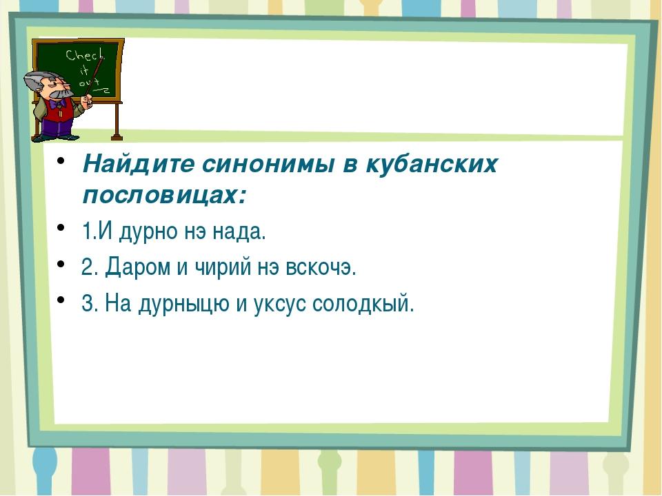 Найдите синонимы в кубанских пословицах: 1.И дурно нэ нада. 2. Даром и чирий...