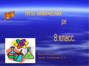 Выполнила учитель химии: Столбикова Ю.А.