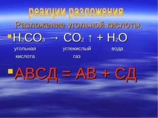 Разложение угольной кислоты. H2CO3 → CO2 ↑ + H2O угольная углекислый вода кис