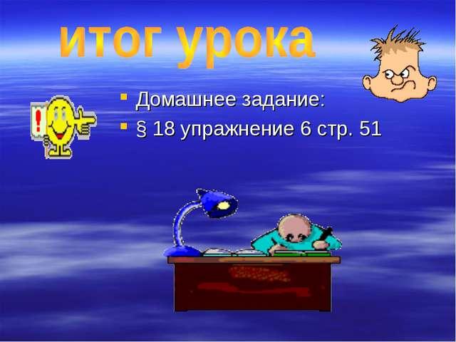 Домашнее задание: § 18 упражнение 6 стр. 51