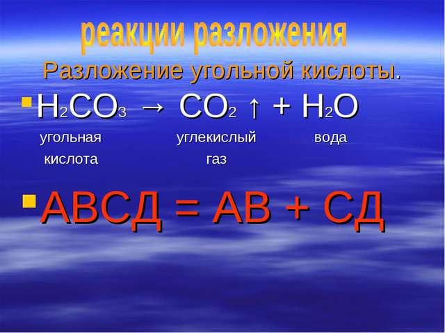Разложение угольной кислоты. H2CO3 → CO2 ↑ + H2O угольная углекислый вода кис...