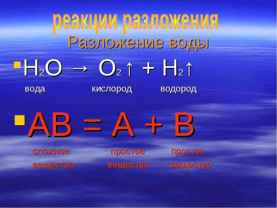 Разложение воды H2O → O2 ↑ + H2↑ вода кислород водород АВ = А + В сложное про...