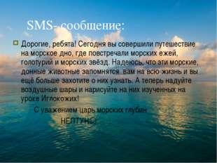 SMS- сообщение: Дорогие, ребята! Сегодня вы совершили путешествие на морское
