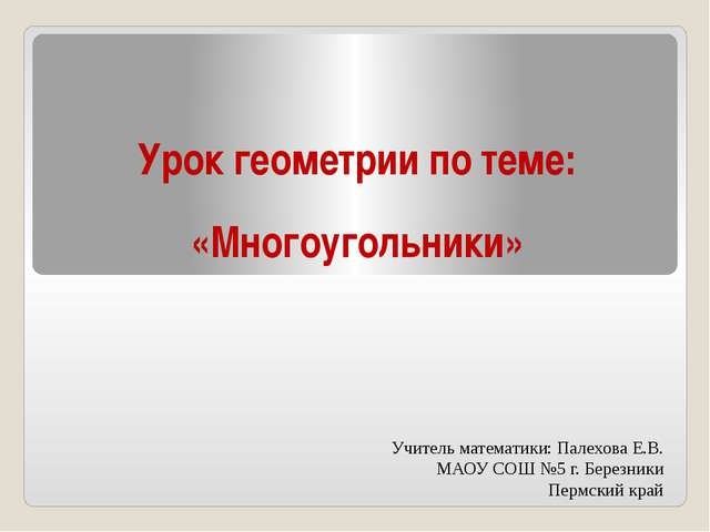 «Многоугольники» Урок геометрии по теме: Учитель математики: Палехова Е.В. МА...
