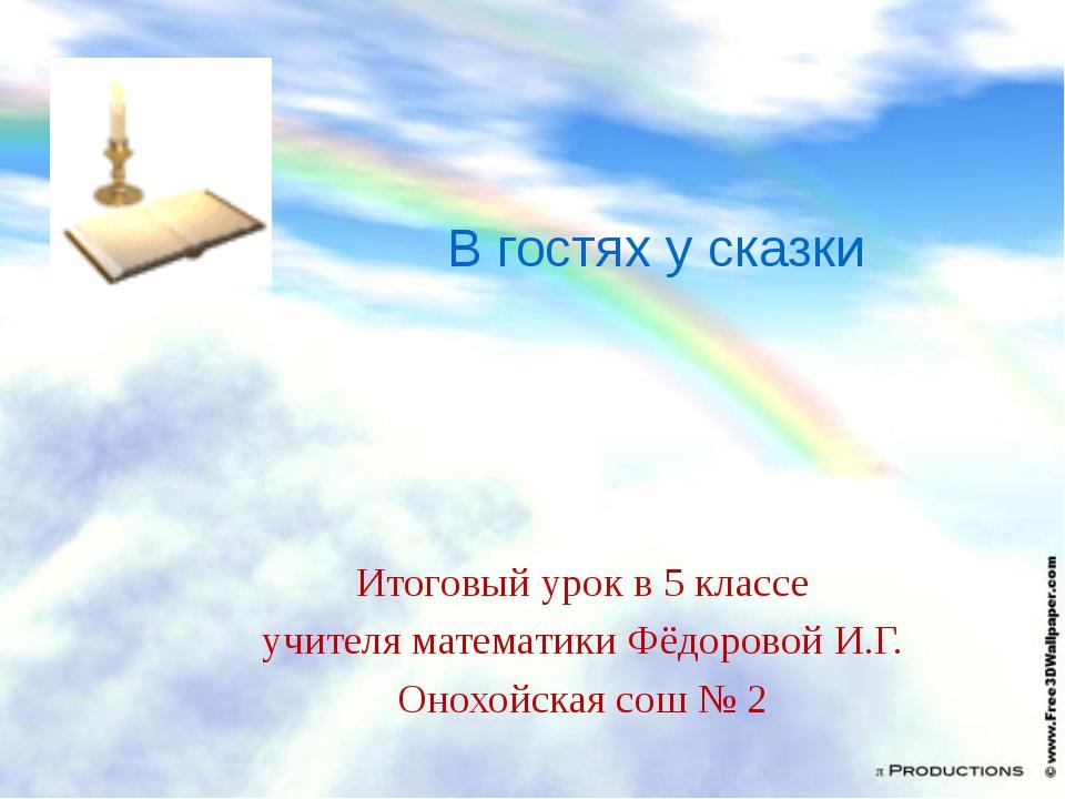 В гостях у сказки Итоговый урок в 5 классе учителя математики Фёдоровой И.Г....