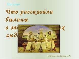 История 4 класс Что рассказали былины о занятиях русских людей Учитель: Смысл