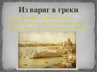 Из варяг в греки Путем «из варяг в греки» славяне называли водную дорогу из Б