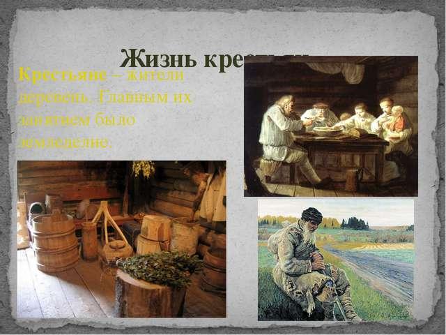 Жизнь крестьян Крестьяне – жители деревень. Главным их занятием было земледел...