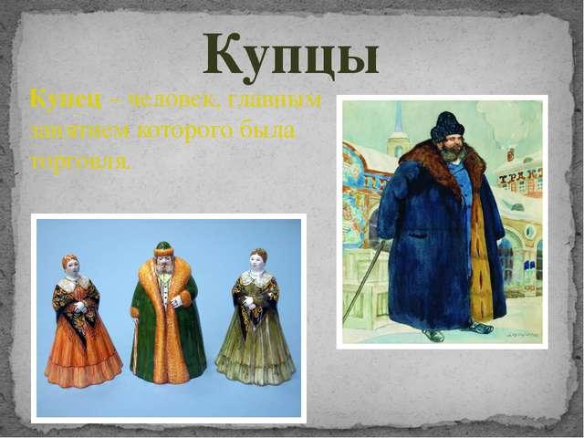 Купцы Купец – человек, главным занятием которого была торговля.