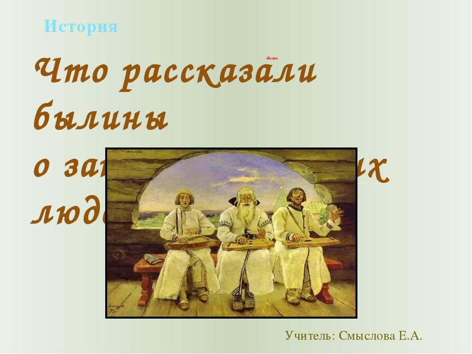 История 4 класс Что рассказали былины о занятиях русских людей Учитель: Смысл...