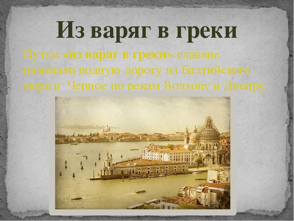 Из варяг в греки Путем «из варяг в греки» славяне называли водную дорогу из Б...