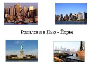 Родился я в Нью - Йорке