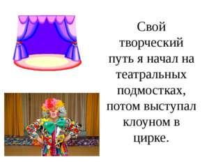 Свой творческий путь я начал на театральных подмостках, потом выступал клоуно