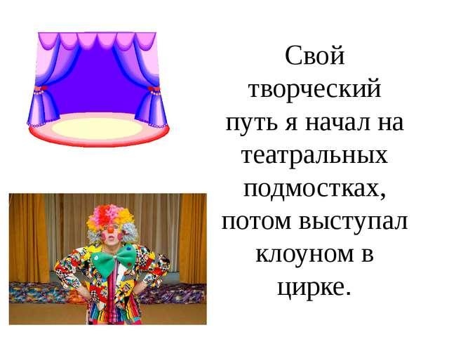 Свой творческий путь я начал на театральных подмостках, потом выступал клоуно...