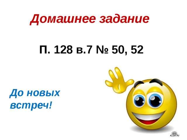 Домашнее задание П. 128 в.7 № 50, 52 До новых встреч!