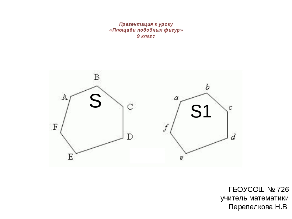 Презентация к уроку «Площади подобных фигур» 9 класс S1 S ГБОУСОШ № 726 учит...