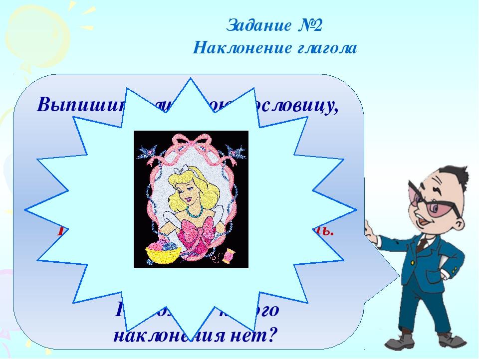 Выпишите лишнюю пословицу, определите в глаголах наклонение Задание №2 Наклон...
