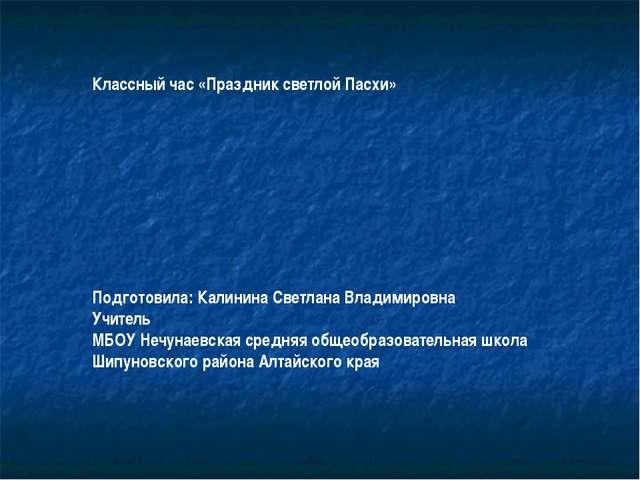 Классный час «Праздник светлой Пасхи» Подготовила: Калинина Светлана Владимир...