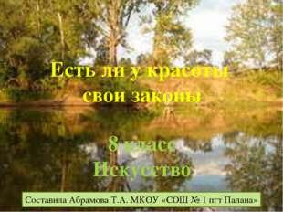 Есть ли у красоты свои законы Составила Абрамова Т.А. МКОУ «СОШ № 1 пгт Палан