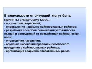 В зависимости от ситуаций могут быть приняты следующие меры: - прогноз землет