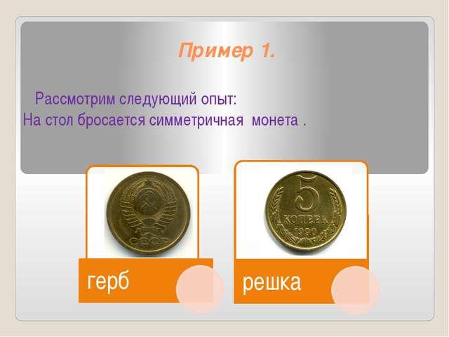 Пример 1. Рассмотрим следующий опыт: На стол бросается симметричная монета .