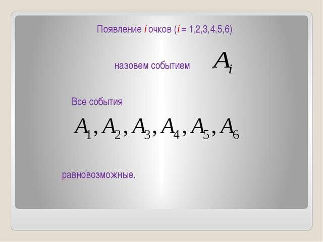 Появление i очков (i = 1,2,3,4,5,6) назовем событием . Все события равновозмо...
