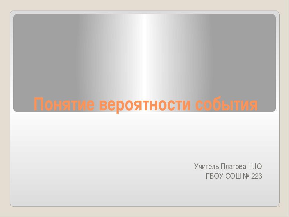 Понятие вероятности события Учитель Платова Н.Ю ГБОУ СОШ № 223