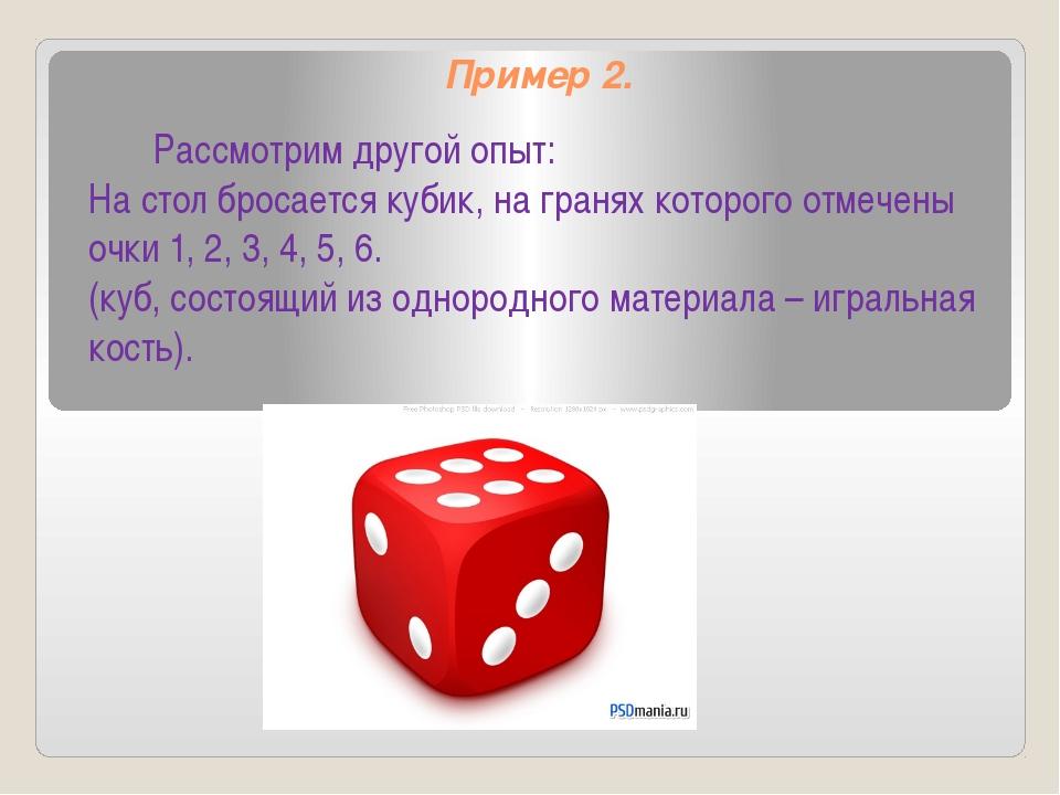 Пример 2. Рассмотрим другой опыт: На стол бросается кубик, на гранях которого...