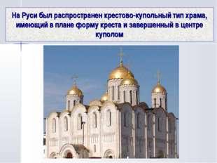 На Руси был распространен крестово-купольный тип храма, имеющий в плане форму
