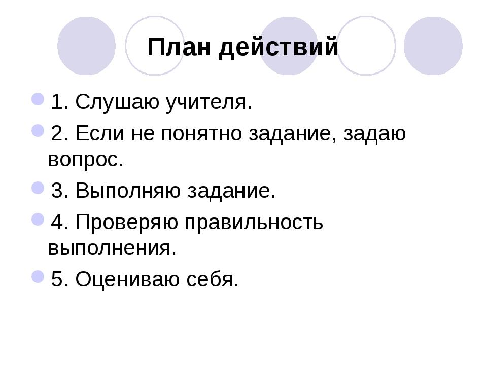 План действий 1. Слушаю учителя. 2. Если не понятно задание, задаю вопрос. 3....