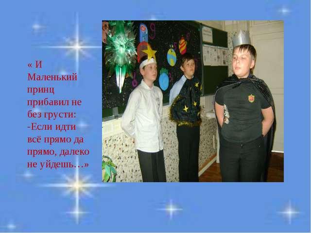 « И Маленький принц прибавил не без грусти: -Если идти всё прямо да прямо, да...