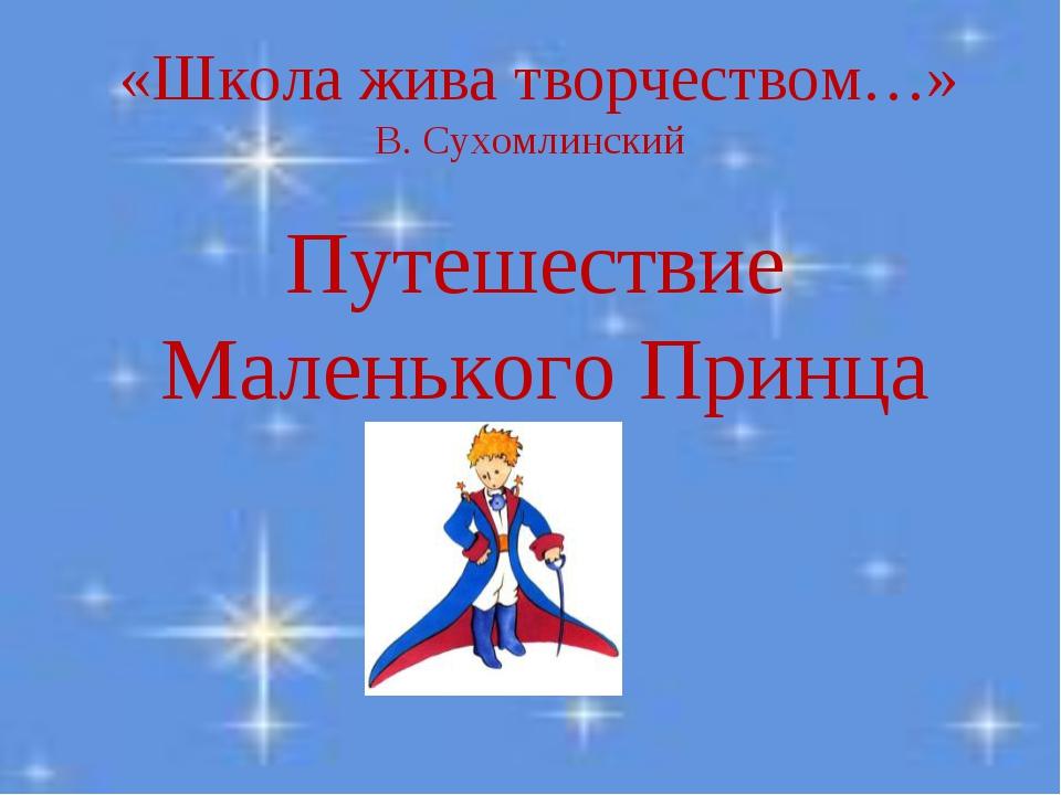 «Школа жива творчеством…» В. Сухомлинский Путешествие Маленького Принца