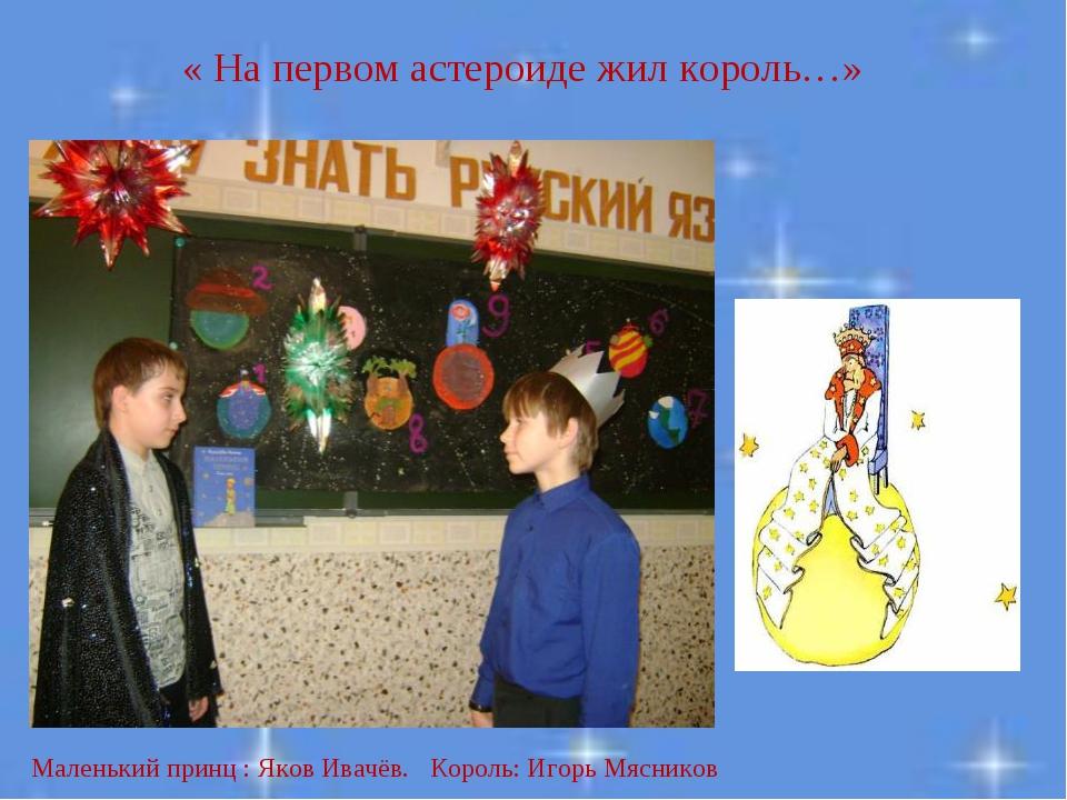 « На первом астероиде жил король…» Маленький принц : Яков Ивачёв. Король: Иго...