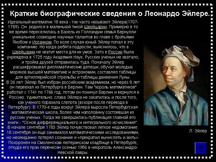 Краткие биографические сведения о Леонардо Эйлере. Идеальный математик 18 века - так часто называют Эйлера(1707-1789). Он родился в маленькой тихой Швейцарии. Примерно в то же время переселилась в Базель из Голландии семья Бернулли: уникальное созвездие научных талантов во главе с братьями Якобом и Иоганном. По воле случая юный Эйлер попал в эту компанию. Но когда ребята подросли, выяснилось, что Швейцарии не хватит места для их умов.