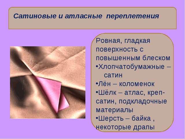 Сатиновые и атласные переплетения Ровная, гладкая поверхность с повышенным бл...