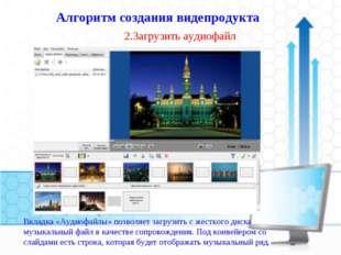 2.Загрузить аудиофайл Алгоритм создания видепродукта Вкладка «Аудиофайлы» поз