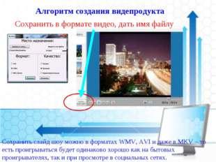 Алгоритм создания видепродукта Сохранить в формате видео, дать имя файлу Сохр
