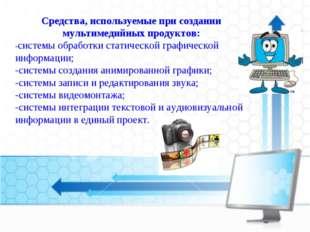 Средства, используемые при создании мультимедийных продуктов: -системы обрабо