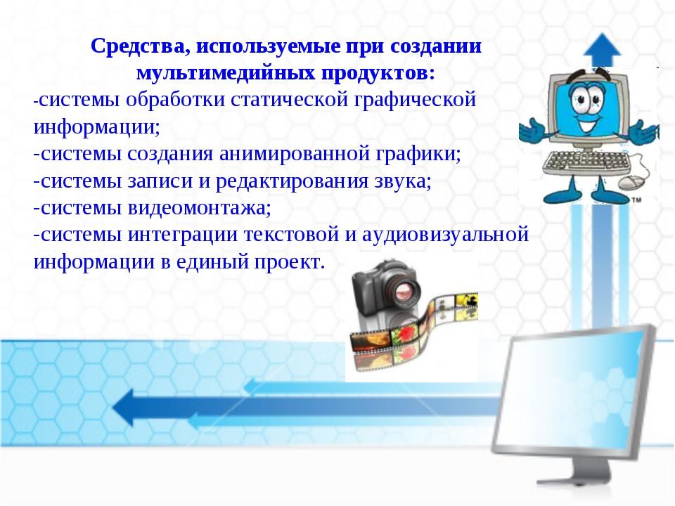 Средства, используемые при создании мультимедийных продуктов: -системы обрабо...