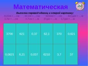 Математическая Выполни перевод единиц и открой картинку: 6,21м = …см 62,1м =