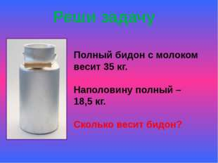 Реши задачу Полный бидон с молоком весит 35 кг. Наполовину полный – 18,5 кг.