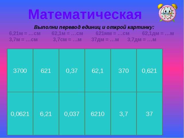 Математическая Выполни перевод единиц и открой картинку: 6,21м = …см 62,1м =...