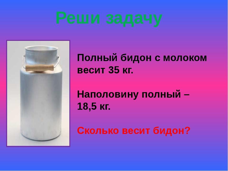 Реши задачу Полный бидон с молоком весит 35 кг. Наполовину полный – 18,5 кг....