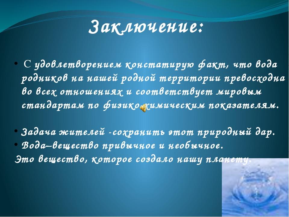 Заключение: С удовлетворением констатирую факт, что вода родников на нашей ро...